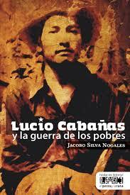 Lucio Cabañas y la guerra de los pobres - Jacobo Silva Nogales - Editorial El perro y la rana - año 2017 - formato pdf Cabac3b1as