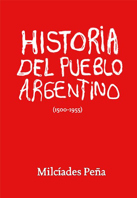 «Historia del pueblo argentino», por Milcíades Peña - en los mensajes varios textos del mismo autor Milciades-historia-del-pueblo-argentino